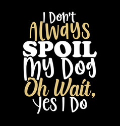 Spoiled my dog dog quotes vector