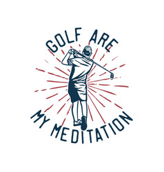 T shirt design golf are my meditation with golfer vector