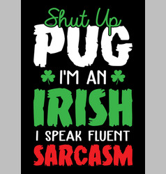 shut up pug i am an irish i speak fluent sarcasm vector image