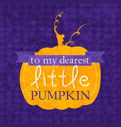 To my dearest little pumpkin Halloween phrase vector image