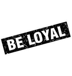 Square grunge black be loyal stamp vector