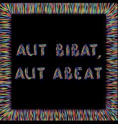 aut bibat aut abeat vector image