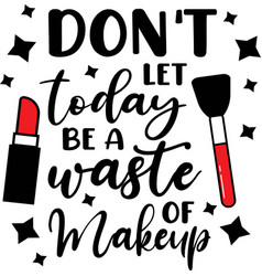 don t let today a waste makeup on white vector image