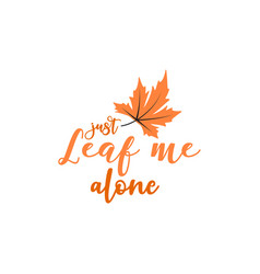 just leaf me alone autumn fall quote vector image