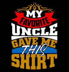 My favorite uncle gave me this shirt funny uncle vector