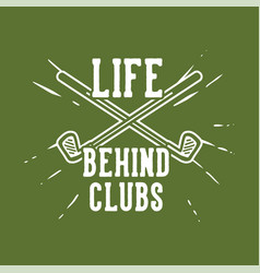 t shirt design life behind clubs with golf clubs vector image