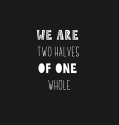Lettering phrase - we are two halves of one whole vector