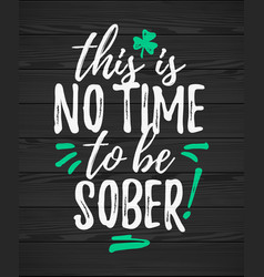 This is no time to be sober funny handdrawn dry vector