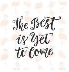 the best is yet to come hand drawn calligraphy vector image
