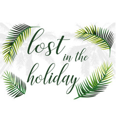 slogan lost in holiday palm leaves vector image