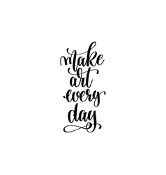 Make art every day - hand lettering inscription vector