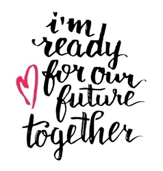 I am ready for our future together calligraphy vector image