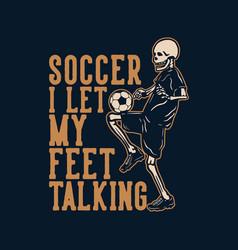 T shirt design soccer i let my feet talking vector