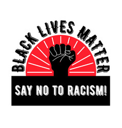 Black lives mattersay no to racismagainst racism vector