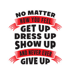 no matter how you feel motivational quote for vector image
