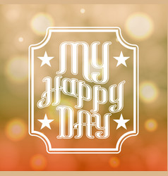 lettering my happy day in front bokeh vector image