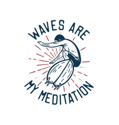 T shirt design waves are my meditation with man vector