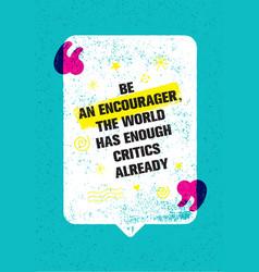 Be an encourager the world has enough critics vector