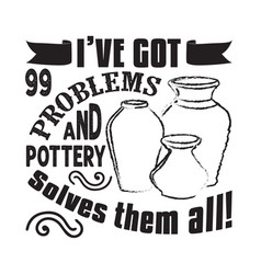 Pottery quote and saying i have got 99 problems vector