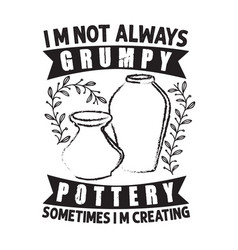 Pottery quote and saying i am not always grumpy vector