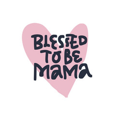 blessed to be mama hand drawn black lettering vector image