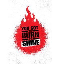 you got to burn to shine inspiring creative vector image