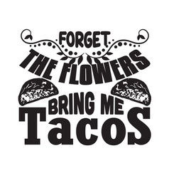 tacos quote and sloganforget flowers bring me vector image