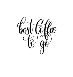best coffee to go - black and white hand lettering vector image