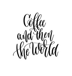 coffee and then the world - black and white hand vector image