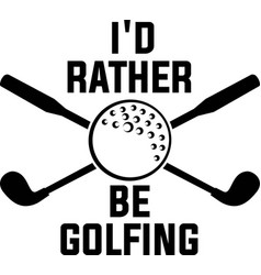 I d rather be golfing on white background vector
