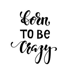 Handdrawn lettering of a phrase born to be crazy vector