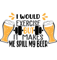 I would exercise but it makes me spill my beer vector