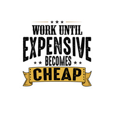 Work until expensive becomes cheap good for print vector