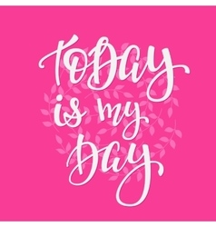 Today is my Day quote typography vector