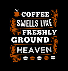 Coffee smells like freshly ground heaven vector