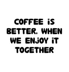 coffee is better when we enjoy it together cute vector image