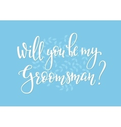 Will you be my groomsman wedding simple lettering vector