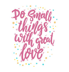 do small things with great love lettering phrase vector image