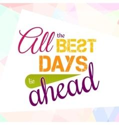 All the best days lie ahead colorful optimistic vector