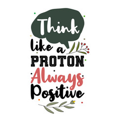 Think like a proton always positive vector