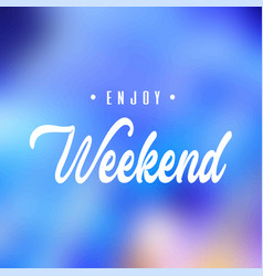 enjoy weekend inspiration and motivation quote vector image
