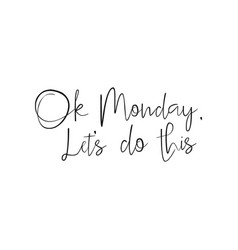 ok monday lets do this quote start of the week vector image