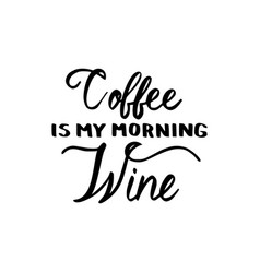 coffee is my morning wine brush inscription vector image