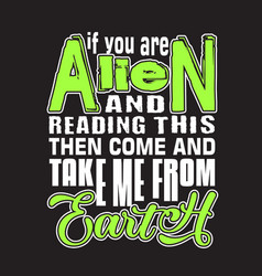 aliens quotes and slogan good for t-shirt if you vector image