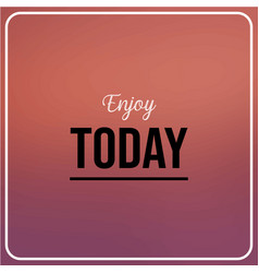 enjoy today inspiration and motivation quote vector image