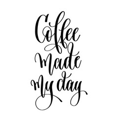 coffee made my day - black and white hand vector image