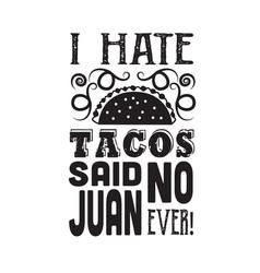 Taco quotei hate tacos said no juan ever vector