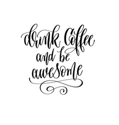 drink coffee and be awesome - black and white hand vector image