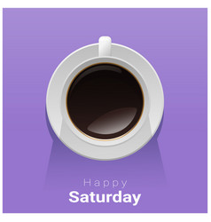 Happy saturday with top view of a cup of coffee vector
