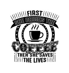 Coffee quote first she drinks coffee then she vector
